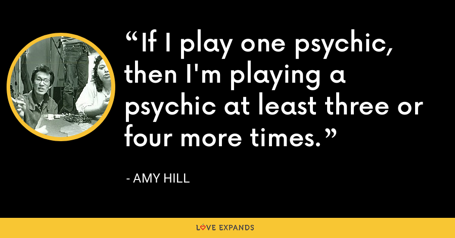 If I play one psychic, then I'm playing a psychic at least three or four more times. - Amy Hill