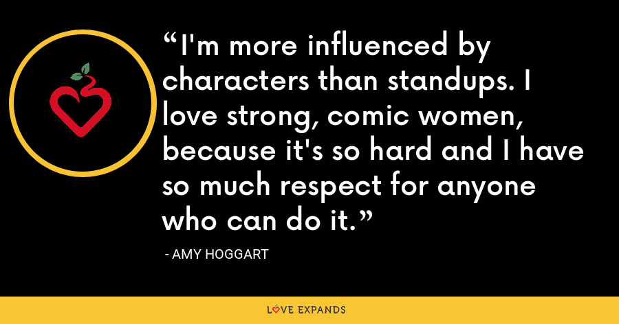 I'm more influenced by characters than standups. I love strong, comic women, because it's so hard and I have so much respect for anyone who can do it. - Amy Hoggart
