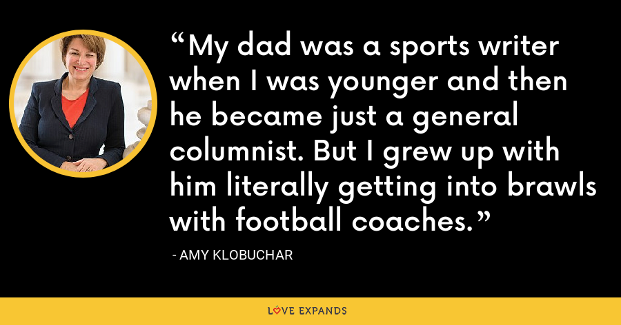 My dad was a sports writer when I was younger and then he became just a general columnist. But I grew up with him literally getting into brawls with football coaches. - Amy Klobuchar