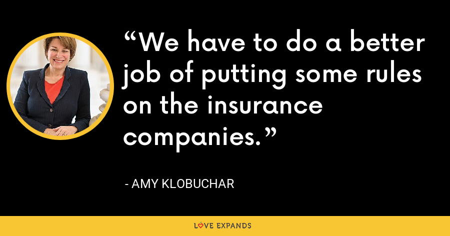 We have to do a better job of putting some rules on the insurance companies. - Amy Klobuchar