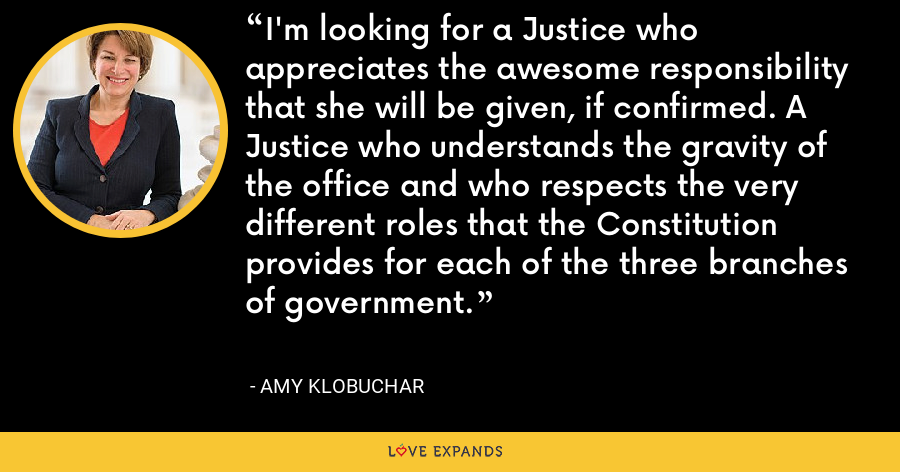 I'm looking for a Justice who appreciates the awesome responsibility that she will be given, if confirmed. A Justice who understands the gravity of the office and who respects the very different roles that the Constitution provides for each of the three branches of government. - Amy Klobuchar