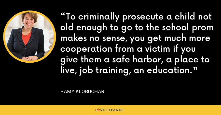 To criminally prosecute a child not old enough to go to the school prom makes no sense, you get much more cooperation from a victim if you give them a safe harbor, a place to live, job training, an education. - Amy Klobuchar