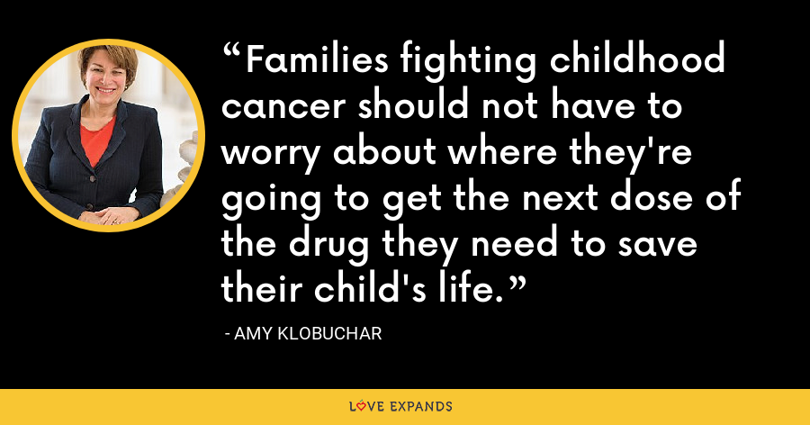Families fighting childhood cancer should not have to worry about where they're going to get the next dose of the drug they need to save their child's life. - Amy Klobuchar