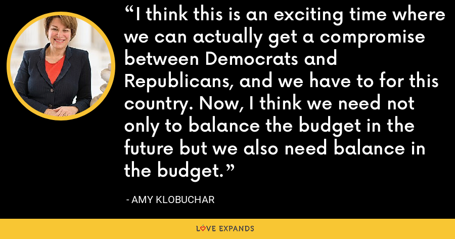 I think this is an exciting time where we can actually get a compromise between Democrats and Republicans, and we have to for this country. Now, I think we need not only to balance the budget in the future but we also need balance in the budget. - Amy Klobuchar