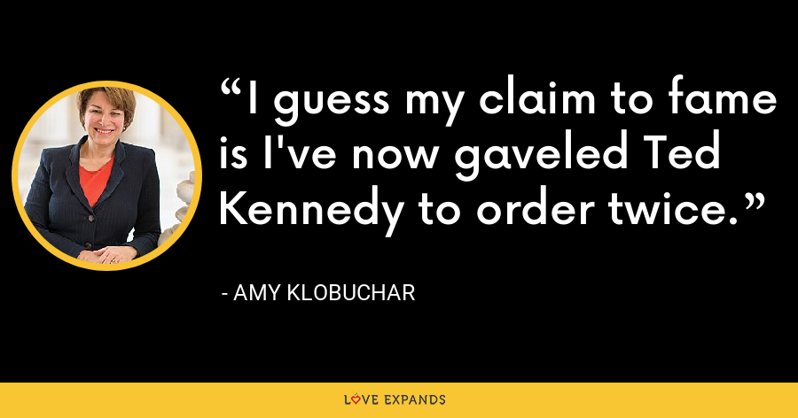 I guess my claim to fame is I've now gaveled Ted Kennedy to order twice. - Amy Klobuchar
