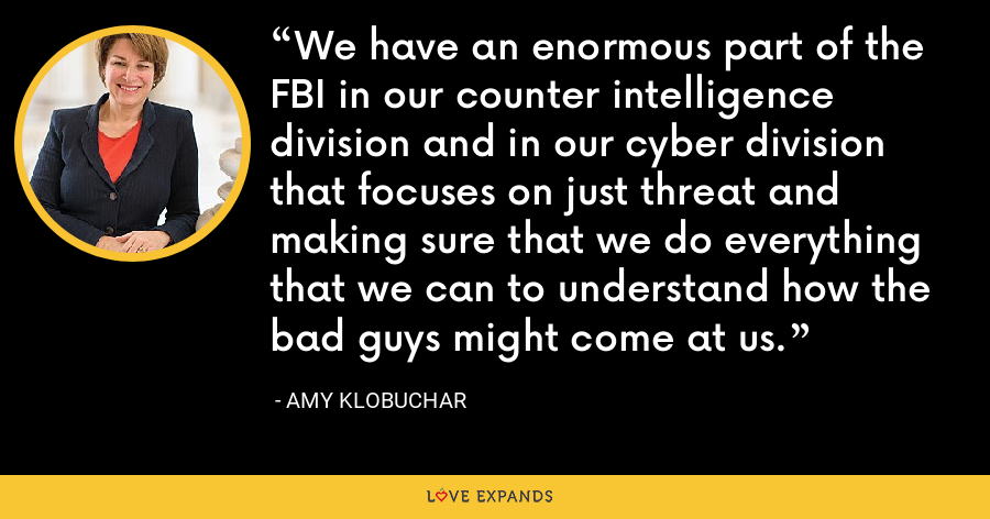 We have an enormous part of the FBI in our counter intelligence division and in our cyber division that focuses on just threat and making sure that we do everything that we can to understand how the bad guys might come at us. - Amy Klobuchar