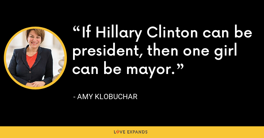 If Hillary Clinton can be president, then one girl can be mayor. - Amy Klobuchar
