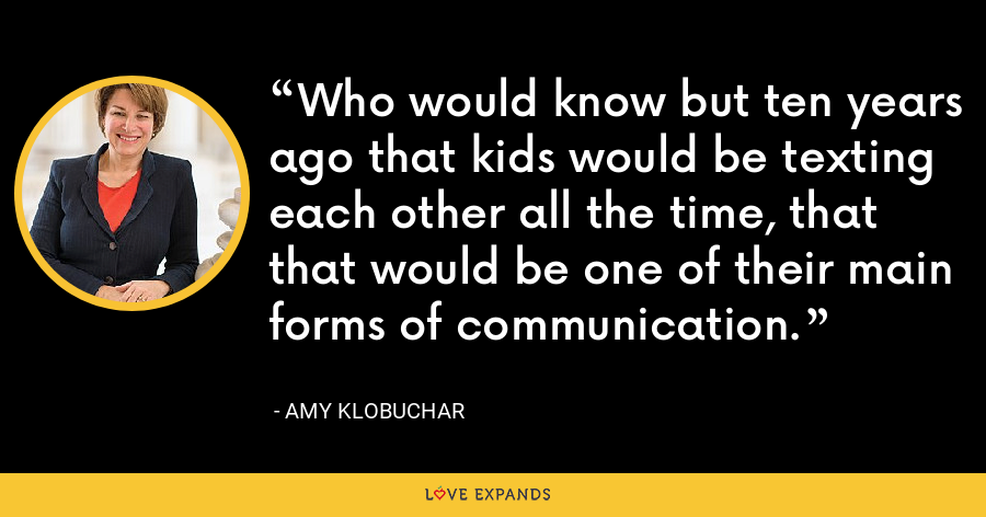 Who would know but ten years ago that kids would be texting each other all the time, that that would be one of their main forms of communication. - Amy Klobuchar