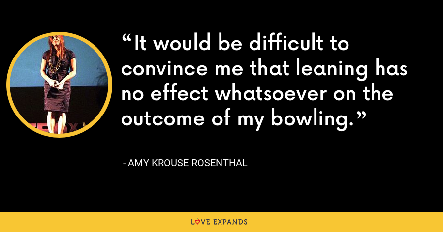 It would be difficult to convince me that leaning has no effect whatsoever on the outcome of my bowling. - Amy Krouse Rosenthal