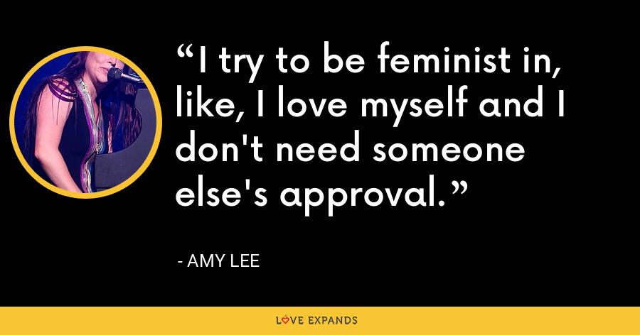 I try to be feminist in, like, I love myself and I don't need someone else's approval. - Amy Lee