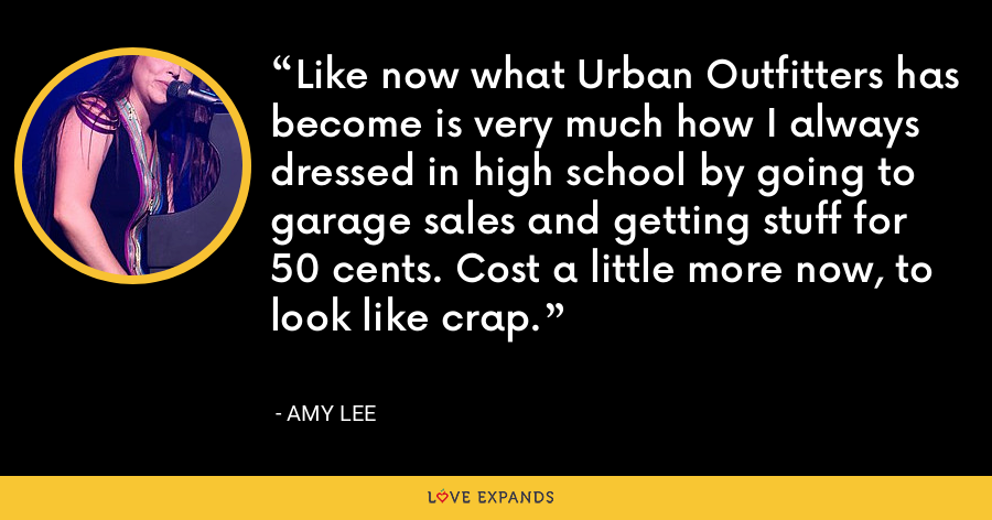 Like now what Urban Outfitters has become is very much how I always dressed in high school by going to garage sales and getting stuff for 50 cents. Cost a little more now, to look like crap. - Amy Lee