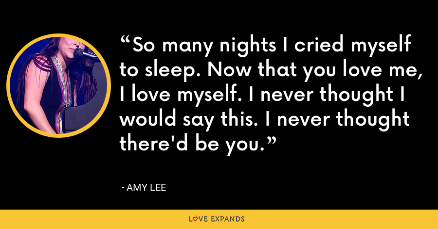 So many nights I cried myself to sleep. Now that you love me, I love myself. I never thought I would say this. I never thought there'd be you. - Amy Lee