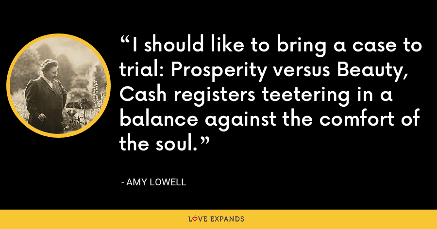 I should like to bring a case to trial: Prosperity versus Beauty, Cash registers teetering in a balance against the comfort of the soul. - Amy Lowell