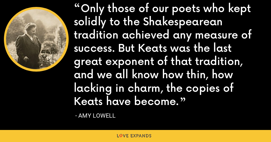 Only those of our poets who kept solidly to the Shakespearean tradition achieved any measure of success. But Keats was the last great exponent of that tradition, and we all know how thin, how lacking in charm, the copies of Keats have become. - Amy Lowell