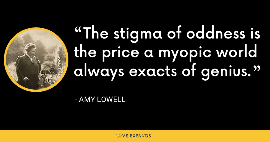 The stigma of oddness is the price a myopic world always exacts of genius. - Amy Lowell