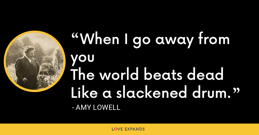 When I go away from youThe world beats deadLike a slackened drum. - Amy Lowell