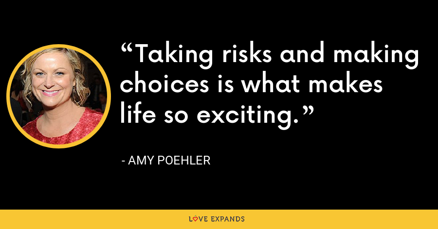 Taking risks and making choices is what makes life so exciting. - Amy Poehler