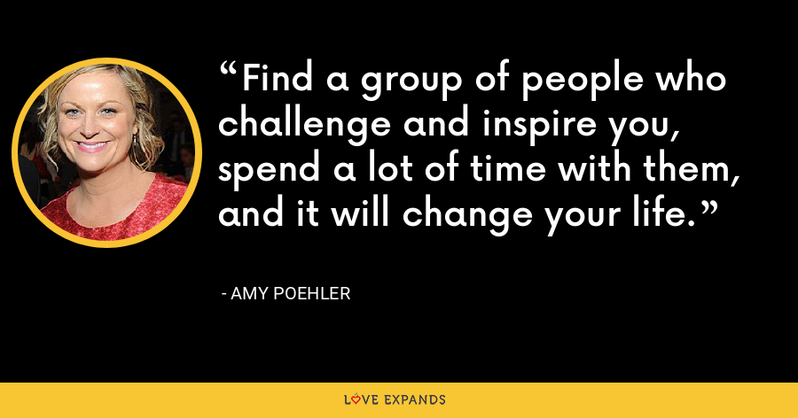 Find a group of people who challenge and inspire you, spend a lot of time with them, and it will change your life. - Amy Poehler