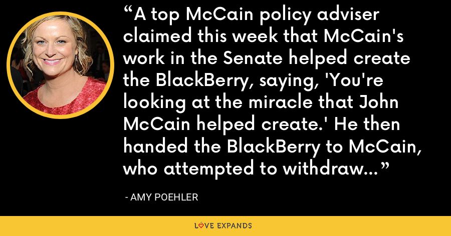A top McCain policy adviser claimed this week that McCain's work in the Senate helped create the BlackBerry, saying, 'You're looking at the miracle that John McCain helped create.' He then handed the BlackBerry to McCain, who attempted to withdraw $20 from it. - Amy Poehler