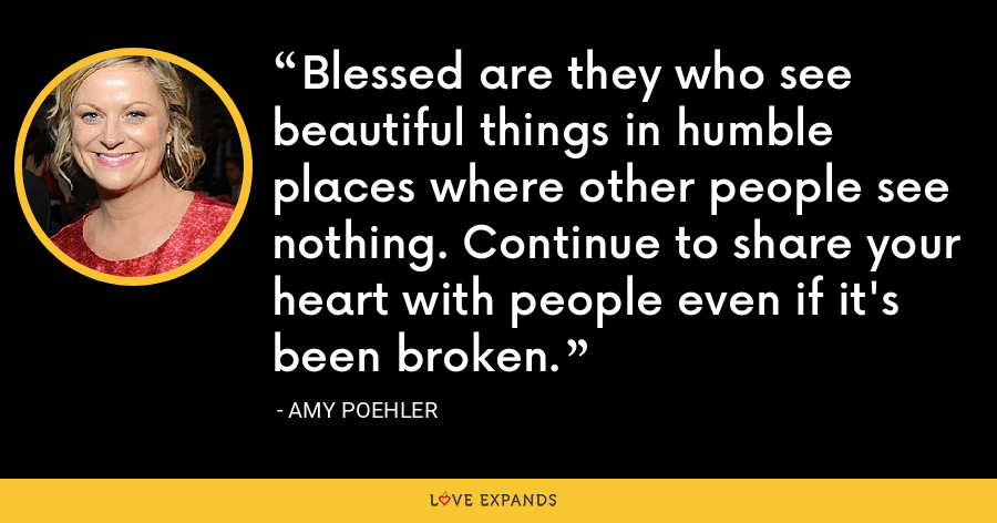 Blessed are they who see beautiful things in humble places where other people see nothing. Continue to share your heart with people even if it's been broken. - Amy Poehler
