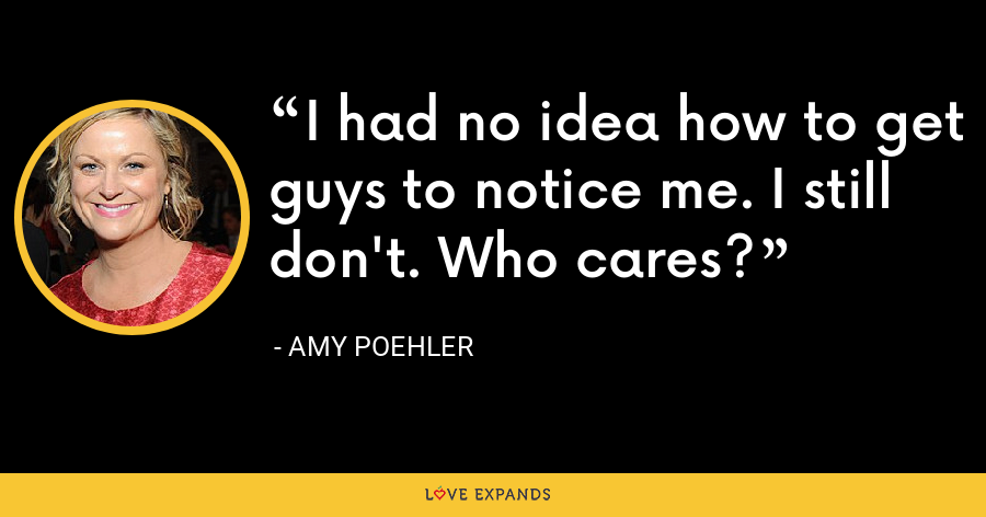 I had no idea how to get guys to notice me. I still don't. Who cares? - Amy Poehler