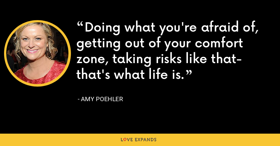 Doing what you're afraid of, getting out of your comfort zone, taking risks like that- that's what life is. - Amy Poehler
