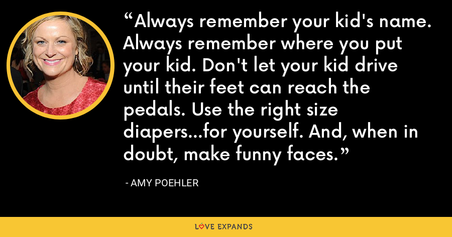 Always remember your kid's name. Always remember where you put your kid. Don't let your kid drive until their feet can reach the pedals. Use the right size diapers…for yourself. And, when in doubt, make funny faces. - Amy Poehler