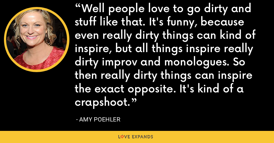 Well people love to go dirty and stuff like that. It's funny, because even really dirty things can kind of inspire, but all things inspire really dirty improv and monologues. So then really dirty things can inspire the exact opposite. It's kind of a crapshoot. - Amy Poehler