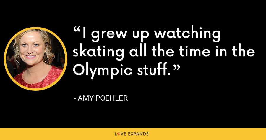 I grew up watching skating all the time in the Olympic stuff. - Amy Poehler