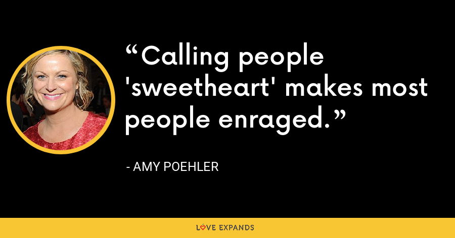 Calling people 'sweetheart' makes most people enraged. - Amy Poehler