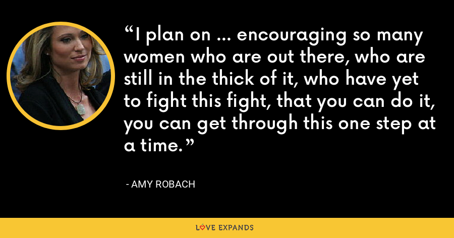 I plan on ... encouraging so many women who are out there, who are still in the thick of it, who have yet to fight this fight, that you can do it, you can get through this one step at a time. - Amy Robach