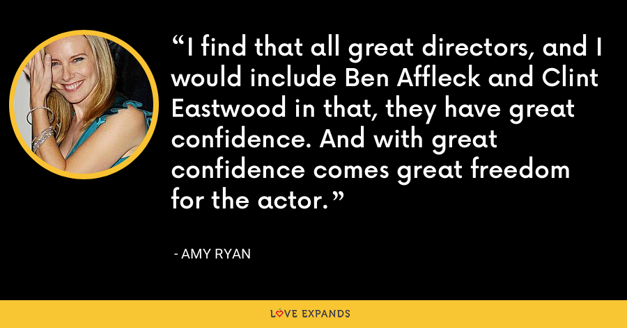 I find that all great directors, and I would include Ben Affleck and Clint Eastwood in that, they have great confidence. And with great confidence comes great freedom for the actor. - Amy Ryan