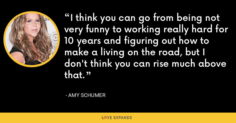 I think you can go from being not very funny to working really hard for 10 years and figuring out how to make a living on the road, but I don't think you can rise much above that. - Amy Schumer