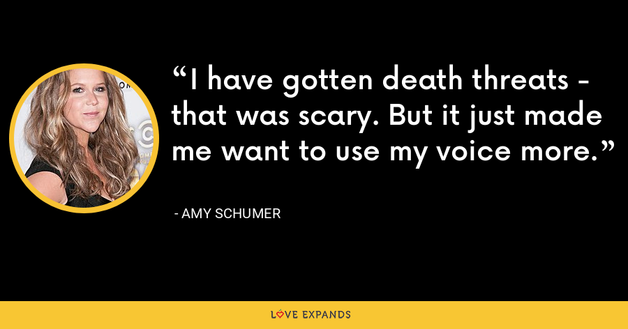 I have gotten death threats - that was scary. But it just made me want to use my voice more. - Amy Schumer