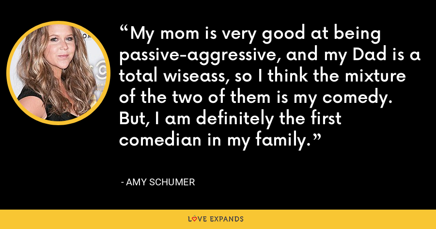My mom is very good at being passive-aggressive, and my Dad is a total wiseass, so I think the mixture of the two of them is my comedy. But, I am definitely the first comedian in my family. - Amy Schumer