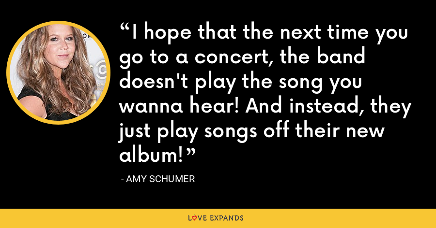 I hope that the next time you go to a concert, the band doesn't play the song you wanna hear! And instead, they just play songs off their new album! - Amy Schumer