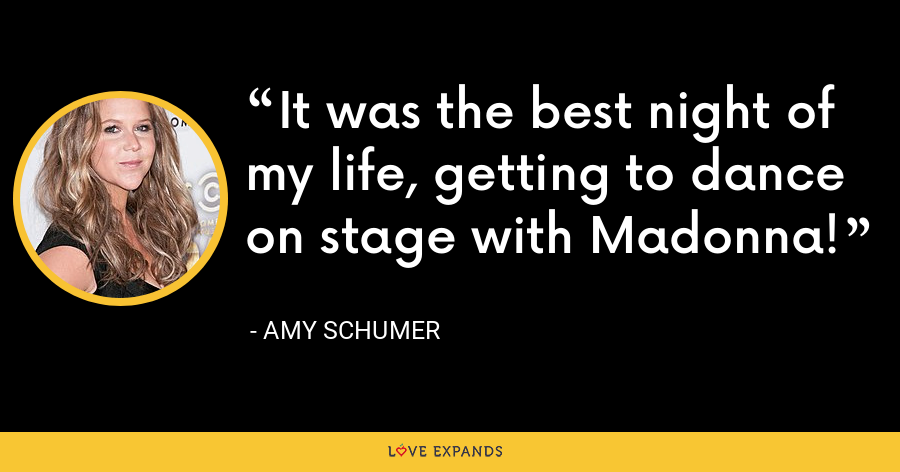 It was the best night of my life, getting to dance on stage with Madonna! - Amy Schumer