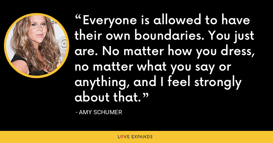 Everyone is allowed to have their own boundaries. You just are. No matter how you dress, no matter what you say or anything, and I feel strongly about that. - Amy Schumer