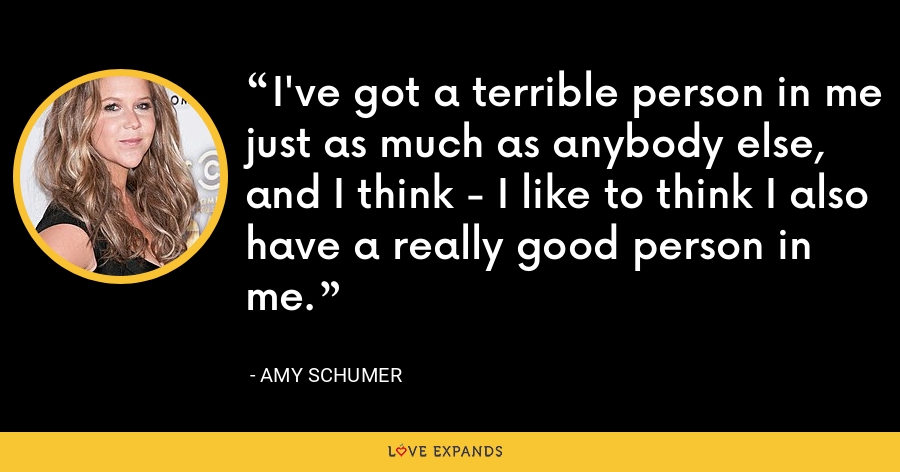 I've got a terrible person in me just as much as anybody else, and I think - I like to think I also have a really good person in me. - Amy Schumer