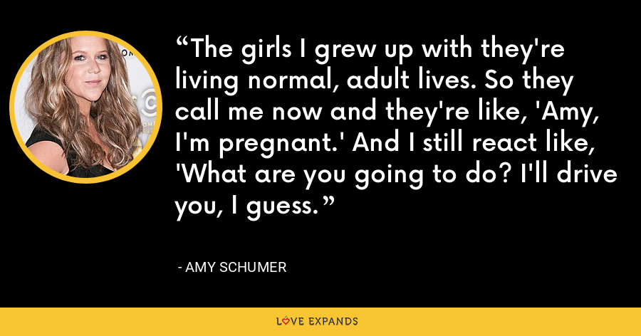 The girls I grew up with they're living normal, adult lives. So they call me now and they're like, 'Amy, I'm pregnant.' And I still react like, 'What are you going to do? I'll drive you, I guess. - Amy Schumer