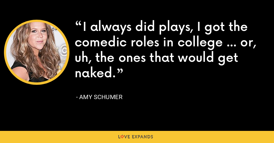 I always did plays, I got the comedic roles in college ... or, uh, the ones that would get naked. - Amy Schumer