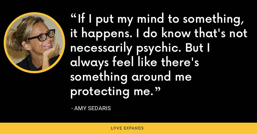 If I put my mind to something, it happens. I do know that's not necessarily psychic. But I always feel like there's something around me protecting me. - Amy Sedaris