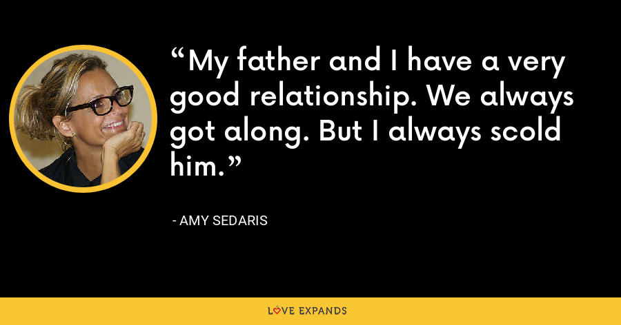 My father and I have a very good relationship. We always got along. But I always scold him. - Amy Sedaris