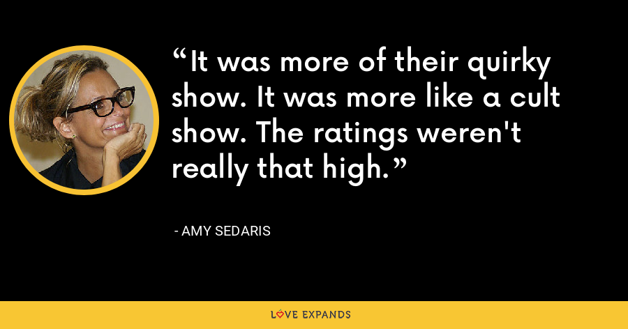It was more of their quirky show. It was more like a cult show. The ratings weren't really that high. - Amy Sedaris