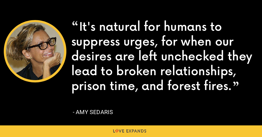 It's natural for humans to suppress urges, for when our desires are left unchecked they lead to broken relationships, prison time, and forest fires. - Amy Sedaris