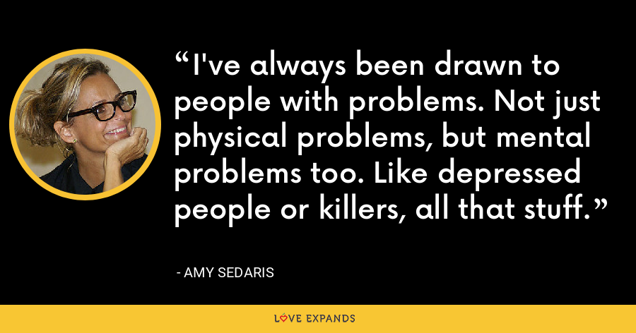 I've always been drawn to people with problems. Not just physical problems, but mental problems too. Like depressed people or killers, all that stuff. - Amy Sedaris
