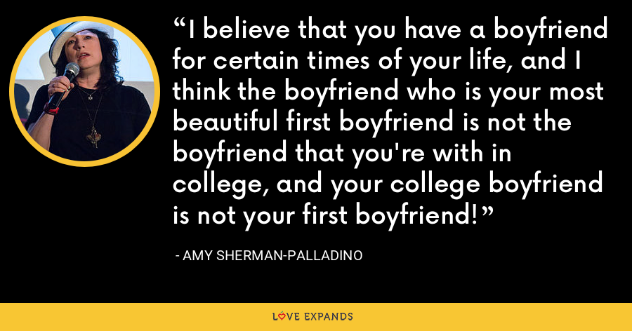 I believe that you have a boyfriend for certain times of your life, and I think the boyfriend who is your most beautiful first boyfriend is not the boyfriend that you're with in college, and your college boyfriend is not your first boyfriend! - Amy Sherman-Palladino