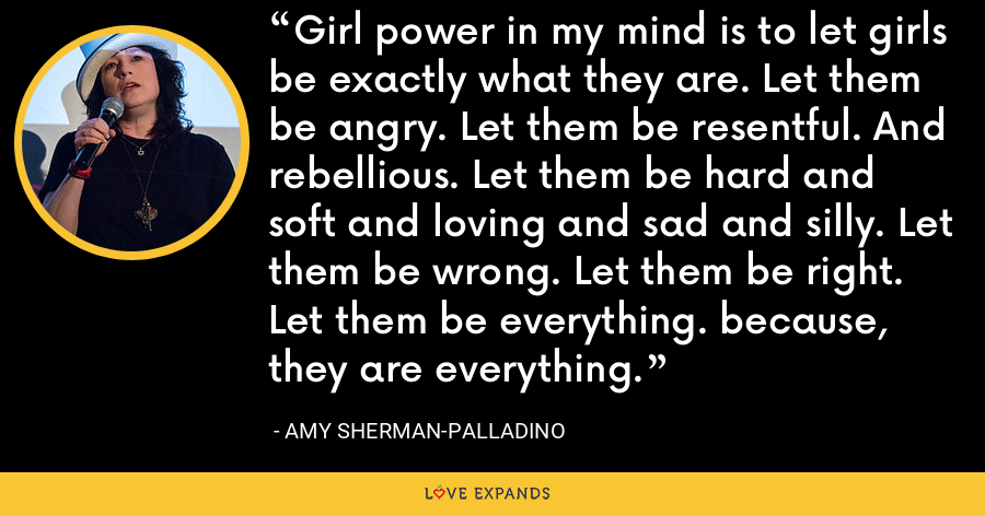 Girl power in my mind is to let girls be exactly what they are. Let them be angry. Let them be resentful. And rebellious. Let them be hard and soft and loving and sad and silly. Let them be wrong. Let them be right. Let them be everything. because, they are everything. - Amy Sherman-Palladino