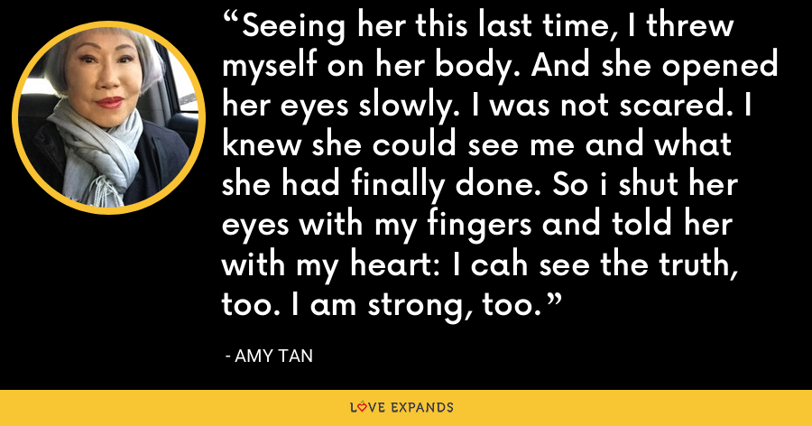 Seeing her this last time, I threw myself on her body. And she opened her eyes slowly. I was not scared. I knew she could see me and what she had finally done. So i shut her eyes with my fingers and told her with my heart: I cah see the truth, too. I am strong, too. - Amy Tan