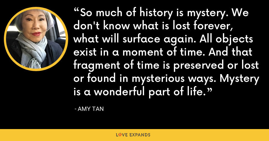 So much of history is mystery. We don't know what is lost forever, what will surface again. All objects exist in a moment of time. And that fragment of time is preserved or lost or found in mysterious ways. Mystery is a wonderful part of life. - Amy Tan